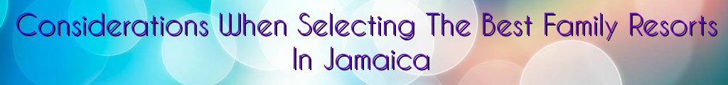 Considerations When Selecting The Best Family Resorts In Jamaica