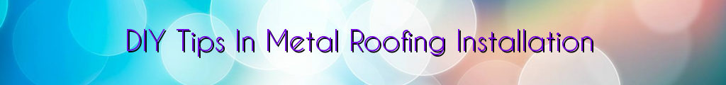DIY Tips In Metal Roofing Installation