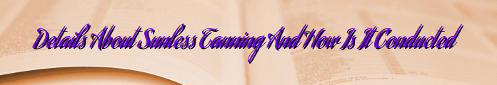 Details About Sunless Tanning And How Is It Conducted