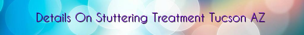 Details On Stuttering Treatment Tucson AZ