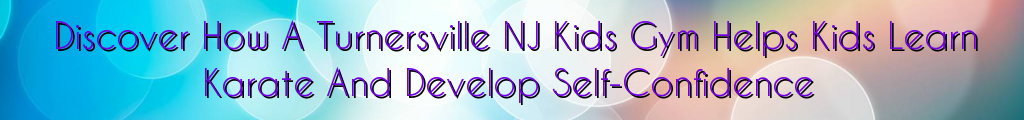 Discover How A Turnersville NJ Kids Gym Helps Kids Learn Karate And Develop Self-Confidence