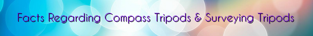 Facts Regarding Compass Tripods & Surveying Tripods
