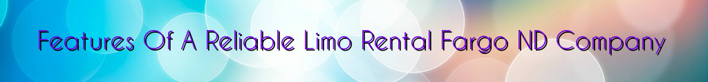Features Of A Reliable Limo Rental Fargo ND Company