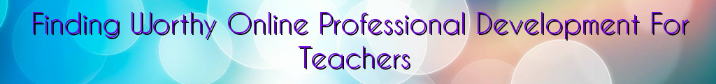 Finding Worthy Online Professional Development For Teachers
