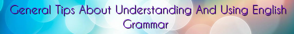 General Tips About Understanding And Using English Grammar