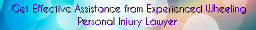 Get Effective Assistance from Experienced Wheeling Personal Injury Lawyer