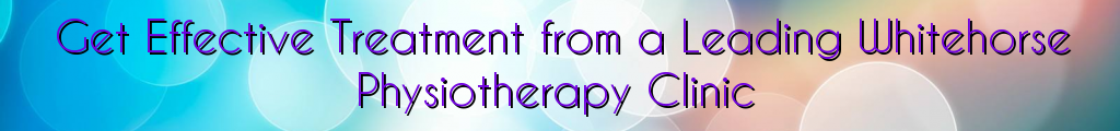 Get Effective Treatment from a Leading Whitehorse Physiotherapy Clinic