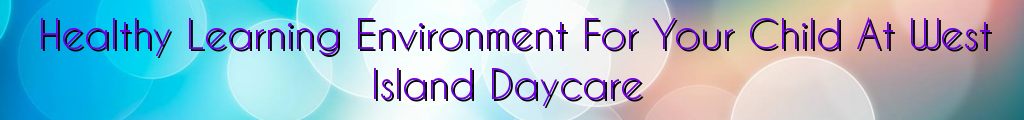 Healthy Learning Environment For Your Child At West Island Daycare