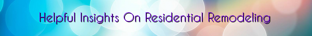 Helpful Insights On Residential Remodeling