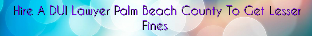 Hire A DUI Lawyer Palm Beach County To Get Lesser Fines