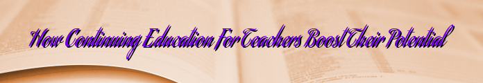 How Continuing Education For Teachers Boost Their Potential