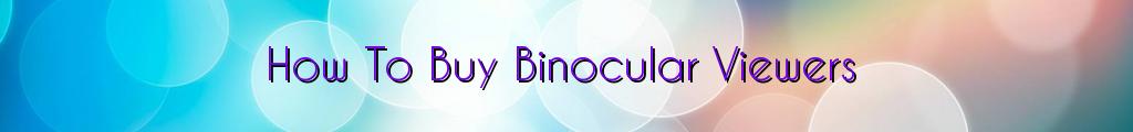 How To Buy Binocular Viewers