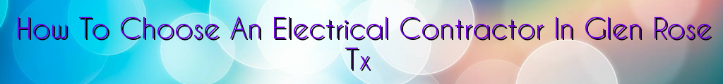 How To Choose An Electrical Contractor In Glen Rose Tx