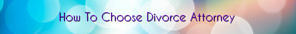 How To Choose Divorce Attorney