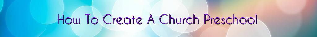 How To Create A Church Preschool