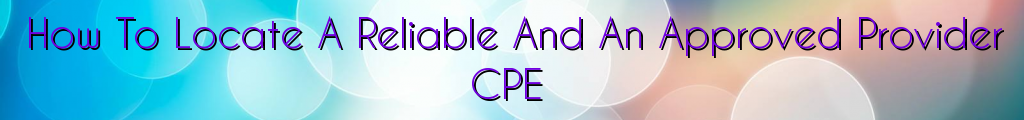 How To Locate A Reliable And An Approved Provider CPE
