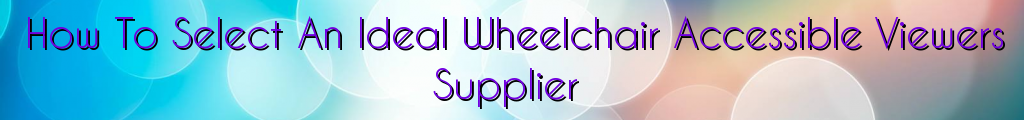 How To Select An Ideal Wheelchair Accessible Viewers Supplier