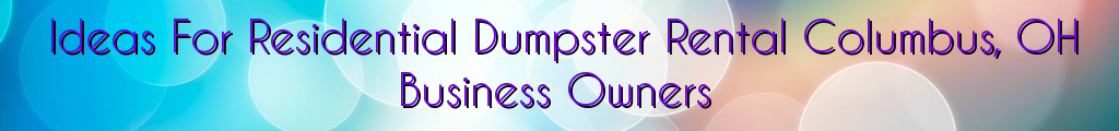Ideas For Residential Dumpster Rental Columbus, OH Business Owners