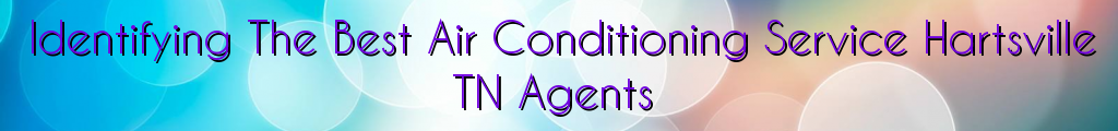 Identifying The Best Air Conditioning Service Hartsville TN Agents