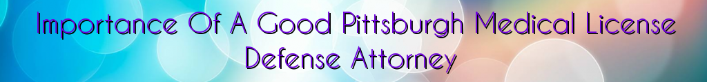 Importance Of A Good Pittsburgh Medical License Defense Attorney