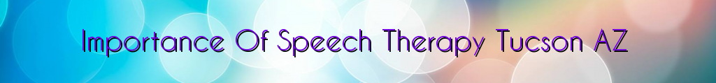 Importance Of Speech Therapy Tucson AZ