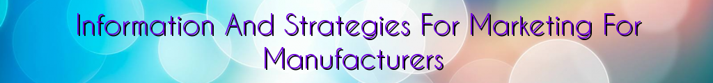 Information And Strategies For Marketing For Manufacturers