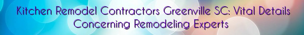 Kitchen Remodel Contractors Greenville SC: Vital Details Concerning Remodeling Experts