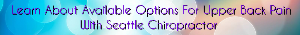 Learn About Available Options For Upper Back Pain With Seattle Chiropractor