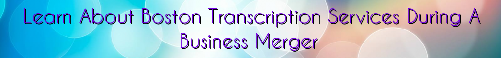 Learn About Boston Transcription Services During A Business Merger