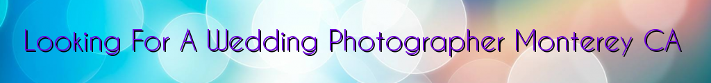 Looking For A Wedding Photographer Monterey CA