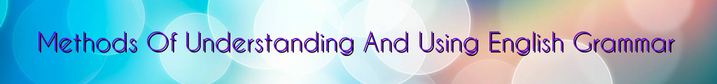 Methods Of Understanding And Using English Grammar