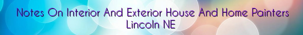 Notes On Interior And Exterior House And Home Painters Lincoln NE