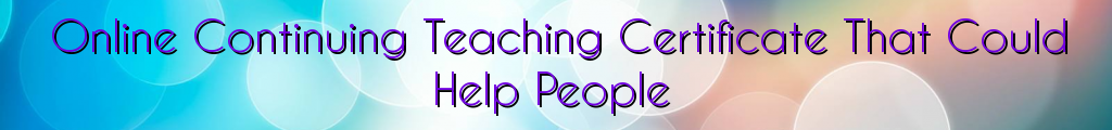 Online Continuing Teaching Certificate That Could Help People