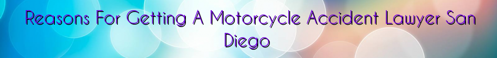 Reasons For Getting A Motorcycle Accident Lawyer San Diego