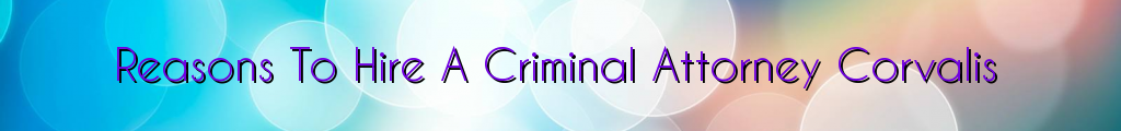 Reasons To Hire A Criminal Attorney Corvalis