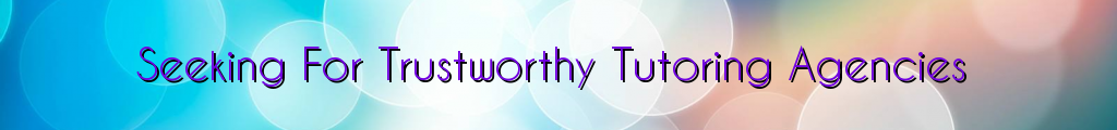 Seeking For Trustworthy Tutoring Agencies