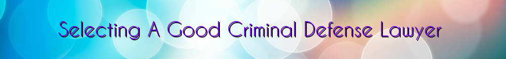 Selecting A Good Criminal Defense Lawyer