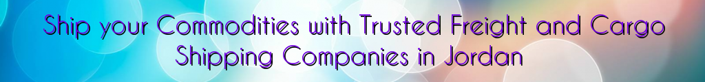 Ship your Commodities with Trusted Freight and Cargo Shipping Companies in Jordan