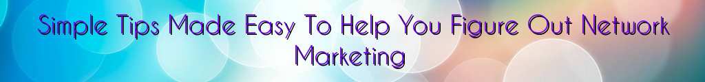 Simple Tips Made Easy To Help You Figure Out Network Marketing