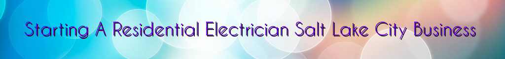 Starting A Residential Electrician Salt Lake City Business