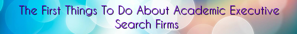 The First Things To Do About Academic Executive Search Firms