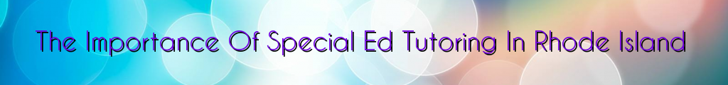 The Importance Of Special Ed Tutoring In Rhode Island