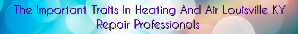 The Important Traits In Heating And Air Louisville KY Repair Professionals