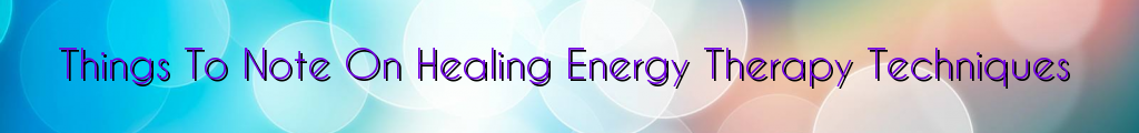 Things To Note On Healing Energy Therapy Techniques