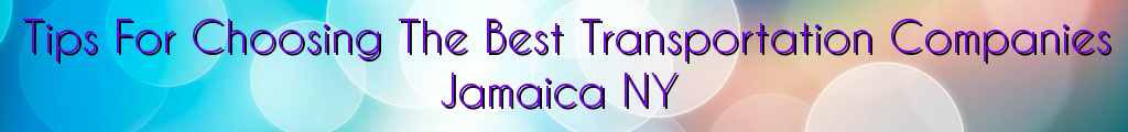 Tips For Choosing The Best Transportation Companies Jamaica NY