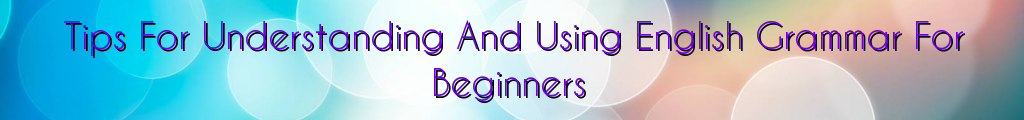 Tips For Understanding And Using English Grammar For Beginners