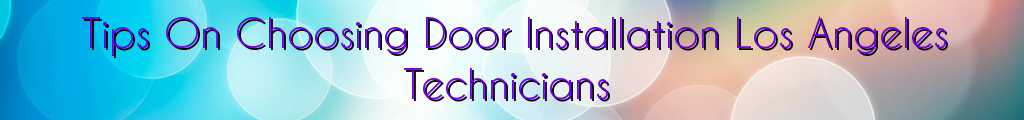 Tips On Choosing Door Installation Los Angeles Technicians