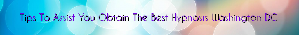 Tips To Assist You Obtain The Best Hypnosis Washington DC
