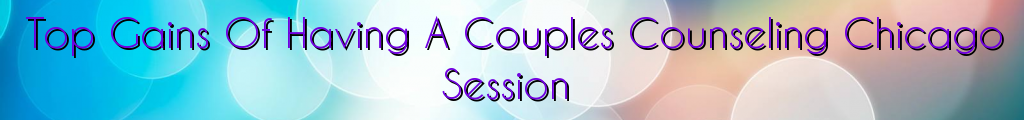 Top Gains Of Having A Couples Counseling Chicago Session