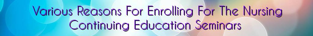 Various Reasons For Enrolling For The Nursing Continuing Education Seminars